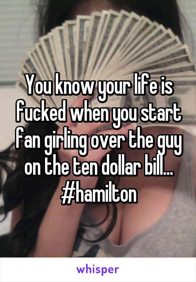 You know your life is fucked when you start fan girling over the guy on the ten dollar bill... #hamilton