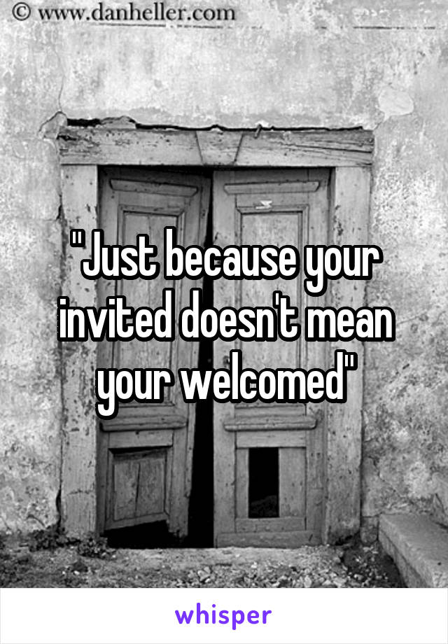 """""""Just because your invited doesn't mean your welcomed"""""""