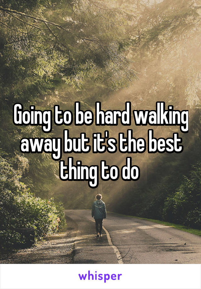 Going to be hard walking away but it's the best thing to do