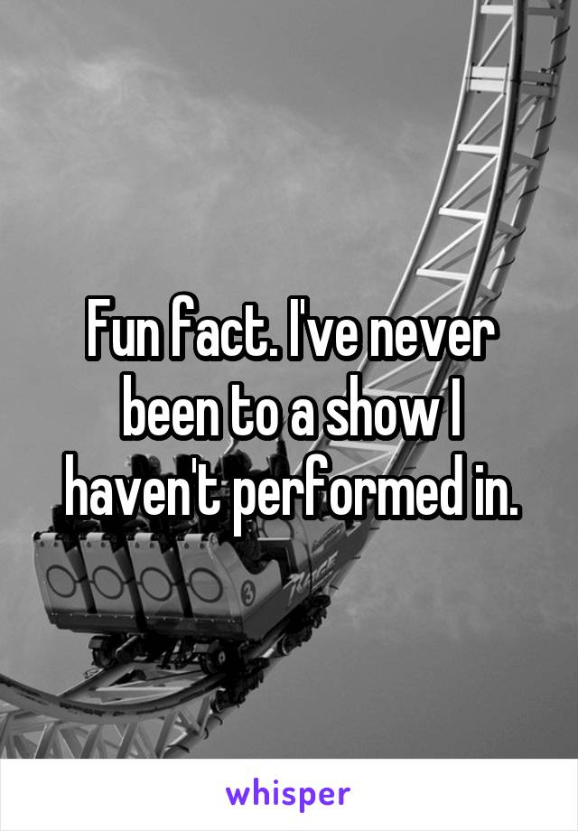 Fun fact. I've never been to a show I haven't performed in.