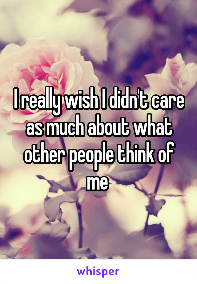 I really wish I didn't care as much about what other people think of me