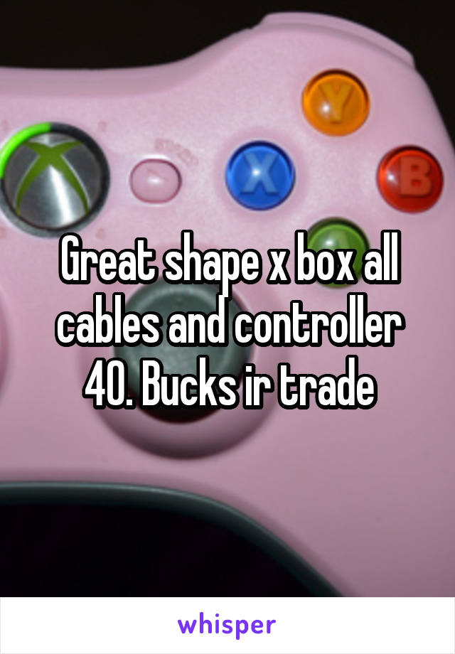 Great shape x box all cables and controller 40. Bucks ir trade