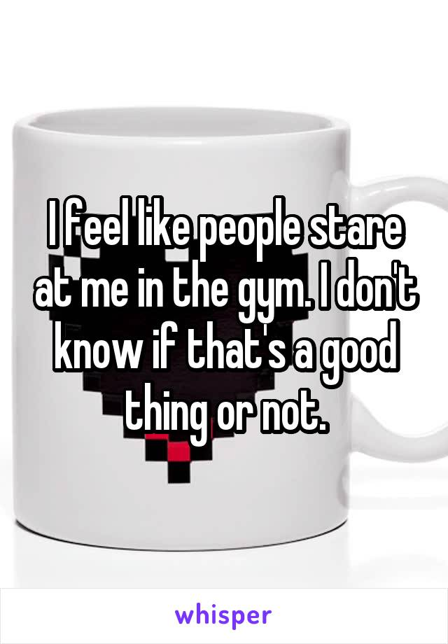 I feel like people stare at me in the gym. I don't know if that's a good thing or not.
