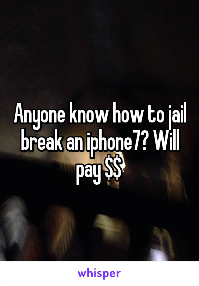 Anyone know how to jail break an iphone7? Will pay $$