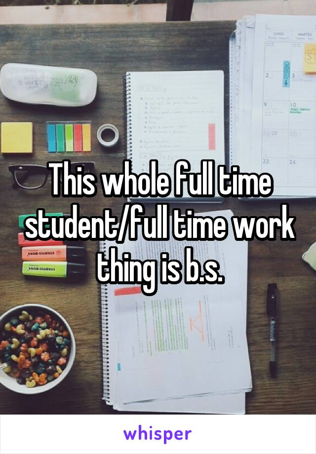 This whole full time student/full time work thing is b.s.