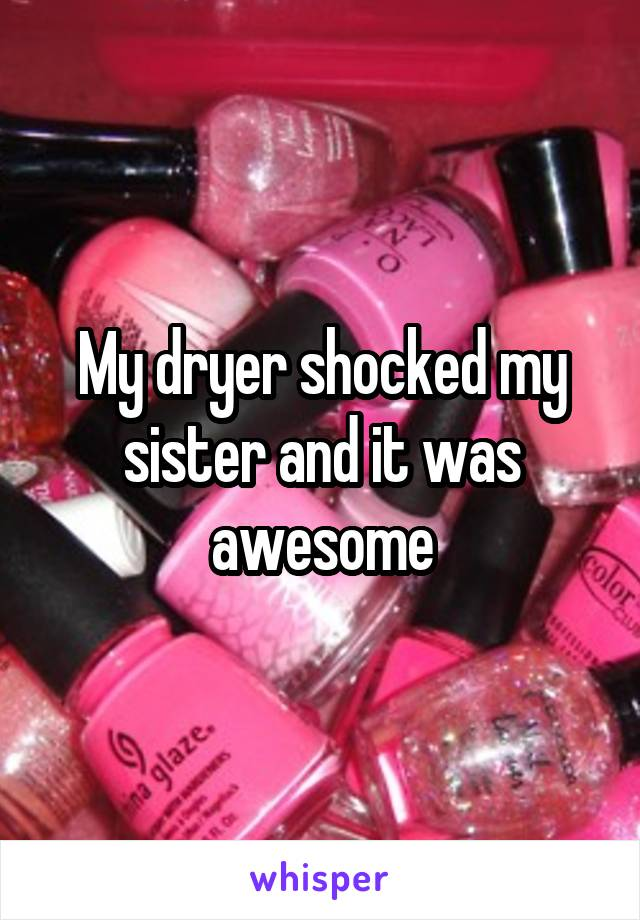 My dryer shocked my sister and it was awesome