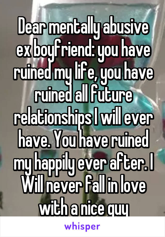 Dear mentally abusive ex boyfriend: you have ruined my life, you have ruined all future relationships I will ever have. You have ruined my happily ever after. I Will never fall in love with a nice guy