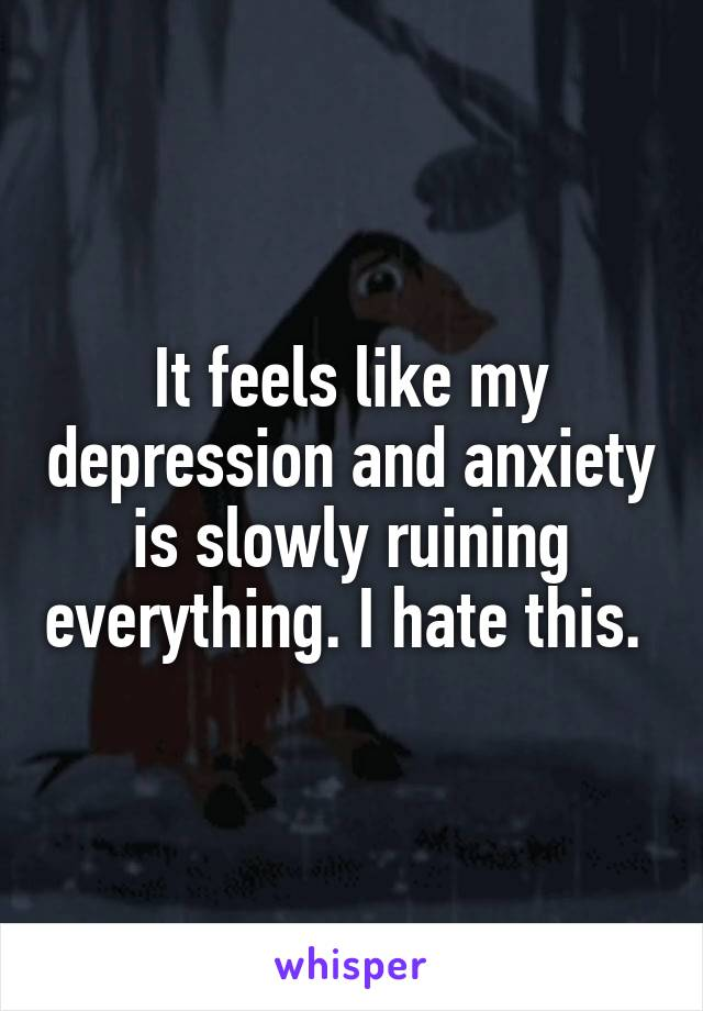 It feels like my depression and anxiety is slowly ruining everything. I hate this.