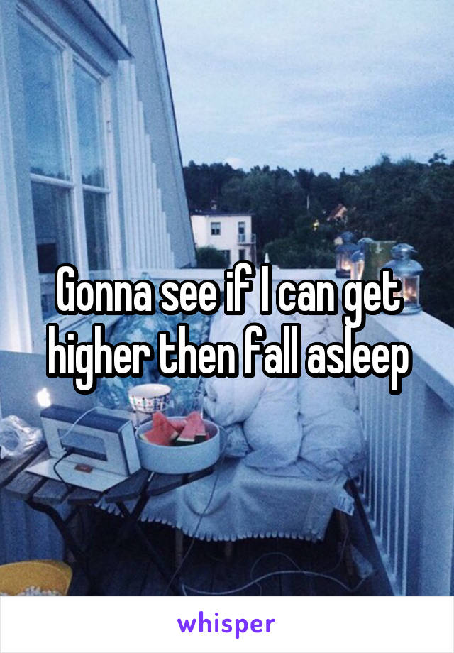 Gonna see if I can get higher then fall asleep