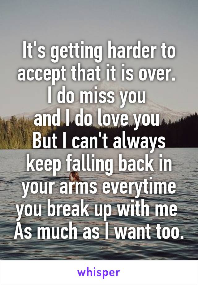 It's getting harder to accept that it is over.  I do miss you  and I do love you  But I can't always keep falling back in your arms everytime you break up with me  As much as I want too.
