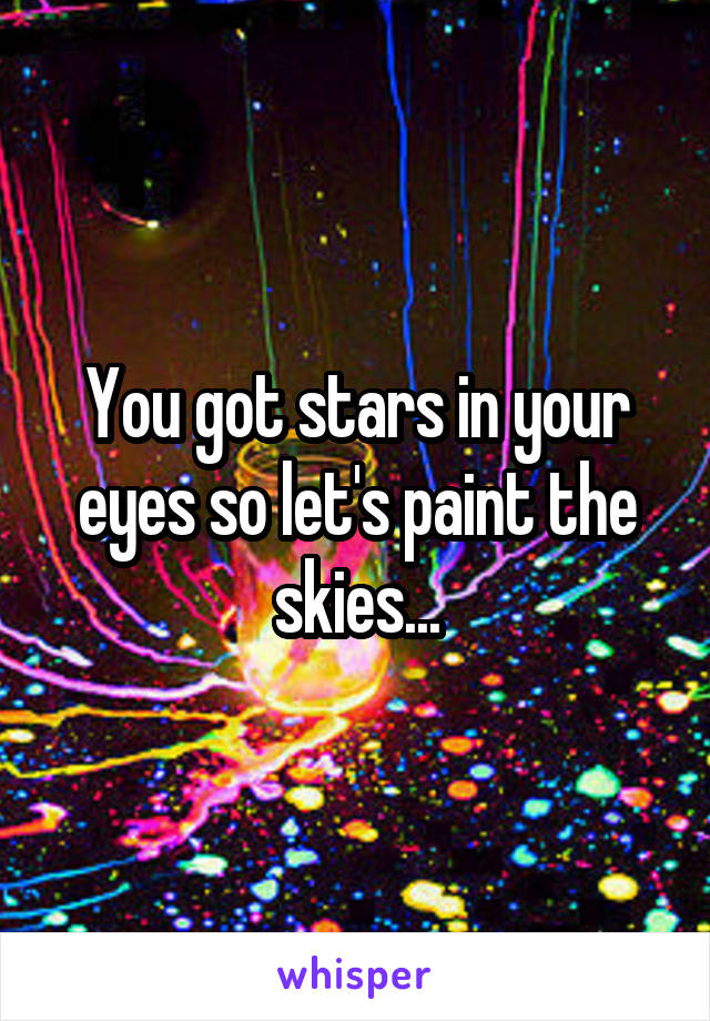 You got stars in your eyes so let's paint the skies...
