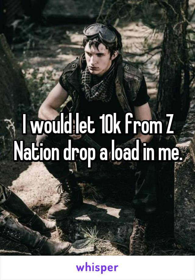 I would let 10k from Z Nation drop a load in me.