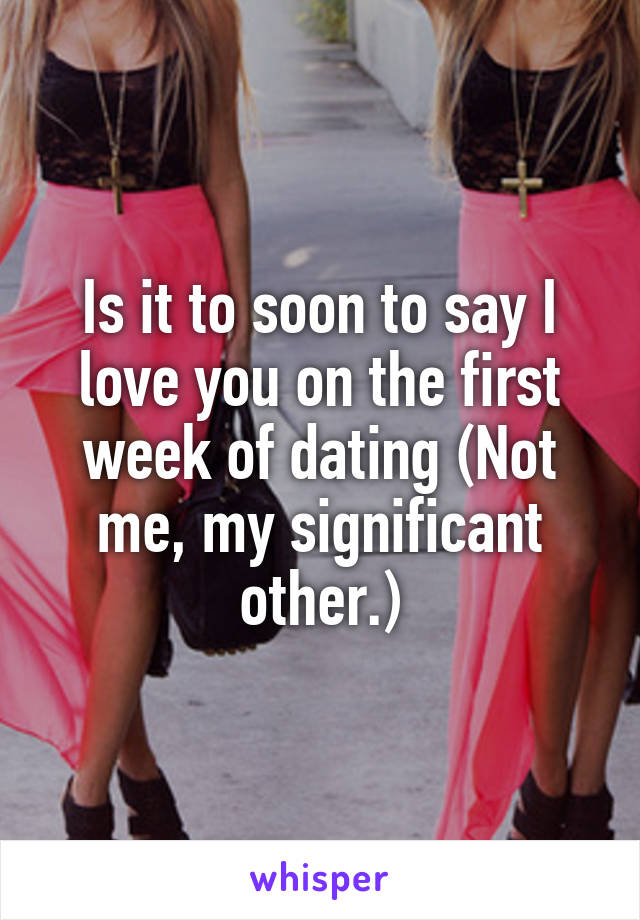 Is it to soon to say I love you on the first week of dating (Not me, my significant other.)