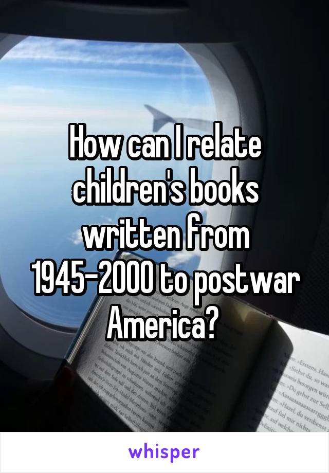 How can I relate children's books written from 1945-2000 to postwar America?