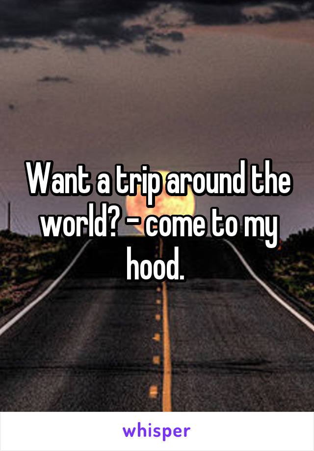 Want a trip around the world? - come to my hood.