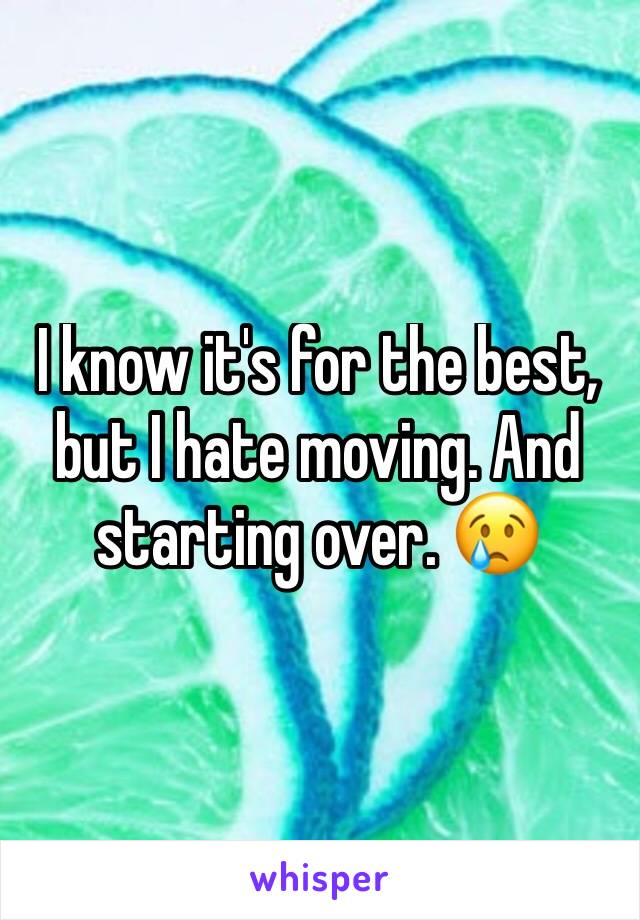 I know it's for the best, but I hate moving. And starting over. 😢