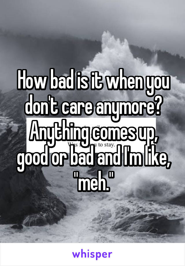 "How bad is it when you don't care anymore? Anything comes up, good or bad and I'm like, ""meh."""