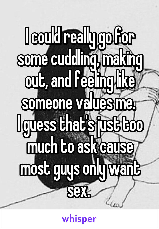 I could really go for some cuddling, making out, and feeling like someone values me.  I guess that's just too much to ask cause most guys only want sex.