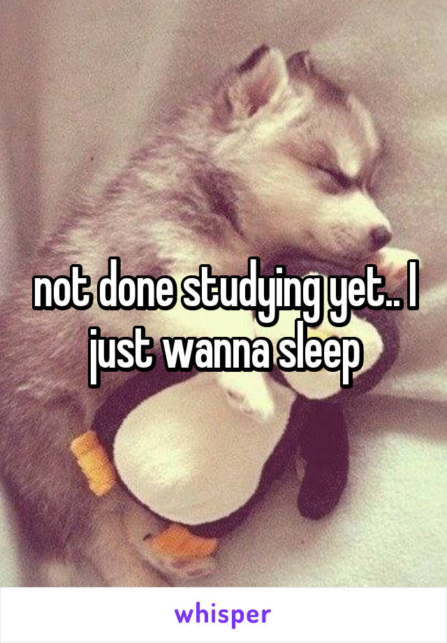 not done studying yet.. I just wanna sleep