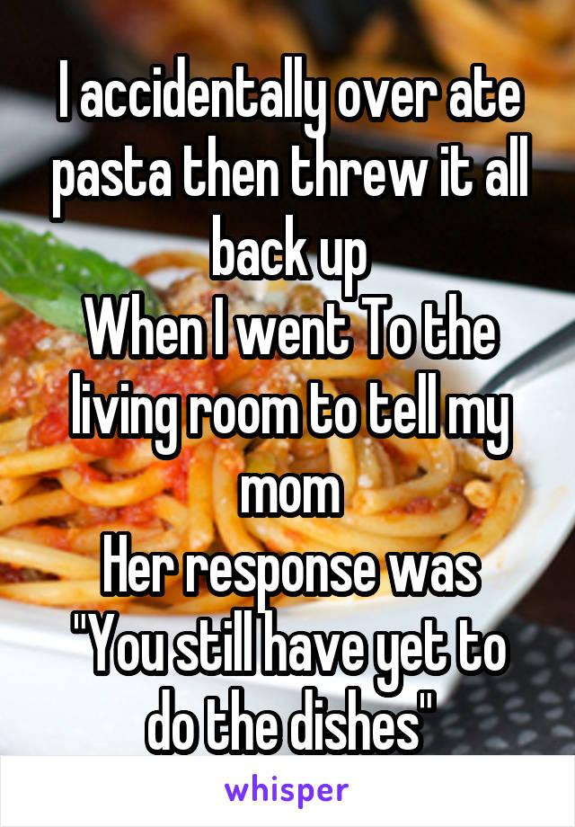 """I accidentally over ate pasta then threw it all back up When I went To the living room to tell my mom Her response was """"You still have yet to do the dishes"""""""