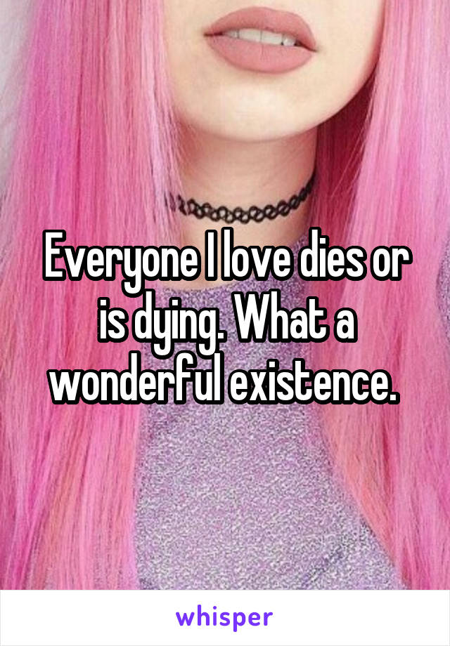 Everyone I love dies or is dying. What a wonderful existence.