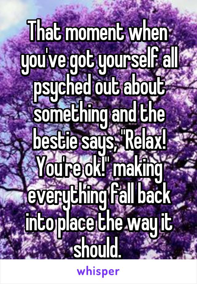 """That moment when  you've got yourself all psyched out about something and the bestie says, """"Relax! You're ok!"""" making everything fall back into place the way it should."""