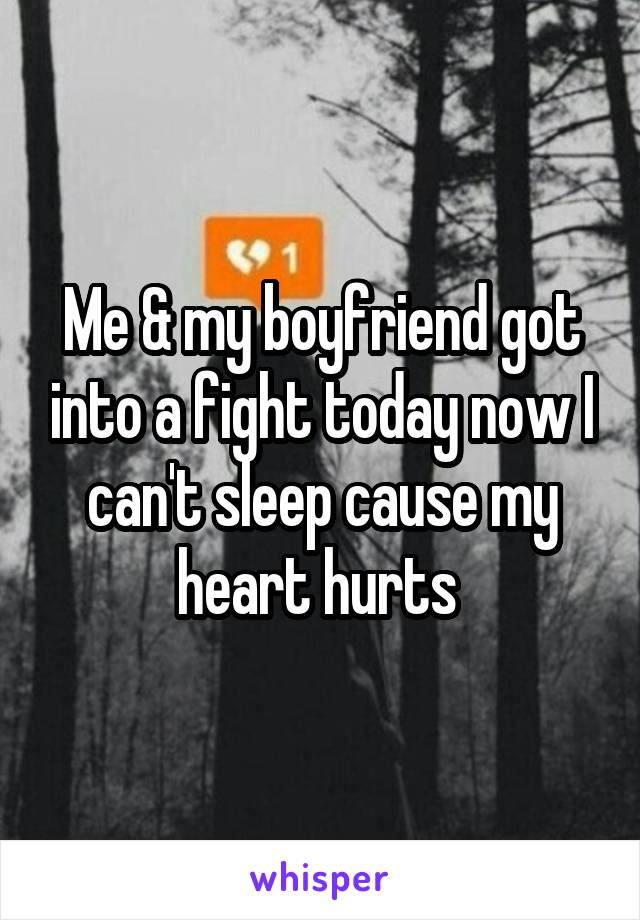 Me & my boyfriend got into a fight today now I can't sleep cause my heart hurts
