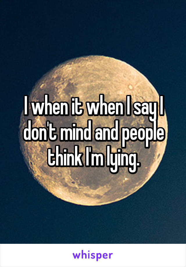 I when it when I say I don't mind and people think I'm lying.