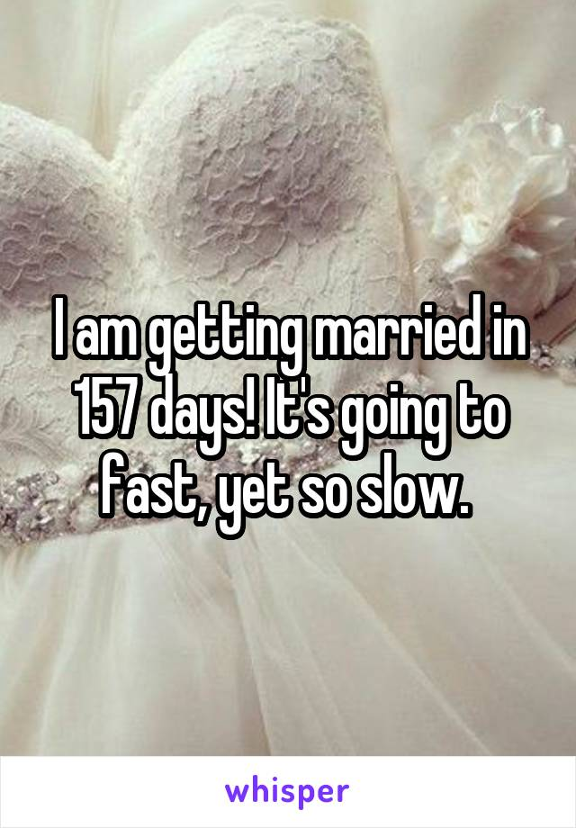 I am getting married in 157 days! It's going to fast, yet so slow.