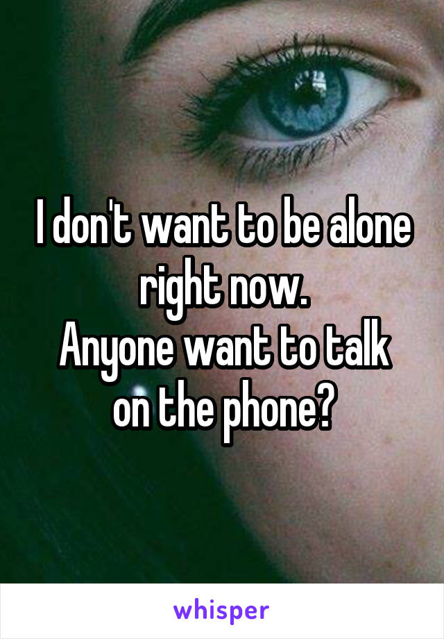 I don't want to be alone right now. Anyone want to talk on the phone?