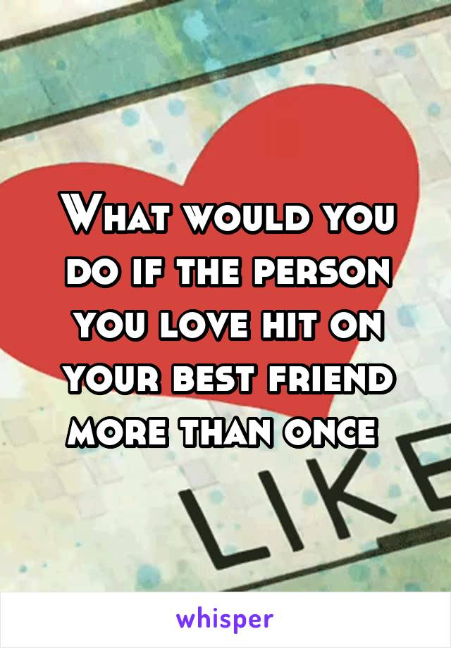 What would you do if the person you love hit on your best friend more than once