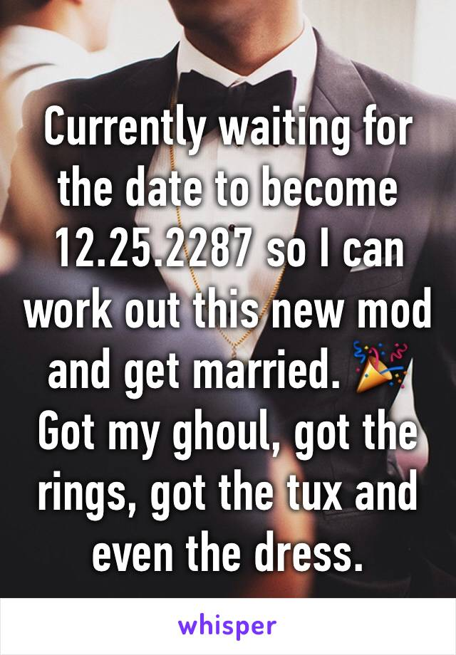 Currently waiting for the date to become 12.25.2287 so I can work out this new mod and get married. 🎉 Got my ghoul, got the rings, got the tux and even the dress.