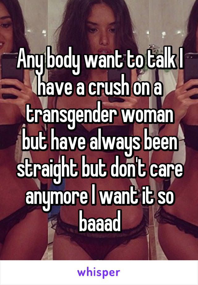 Any body want to talk I have a crush on a transgender woman but have always been straight but don't care anymore I want it so baaad