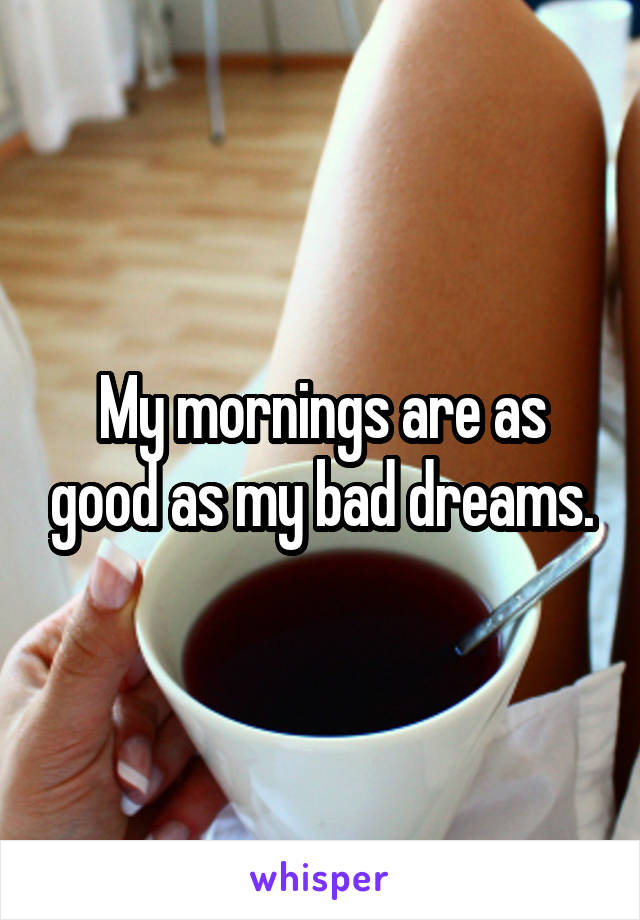 My mornings are as good as my bad dreams.