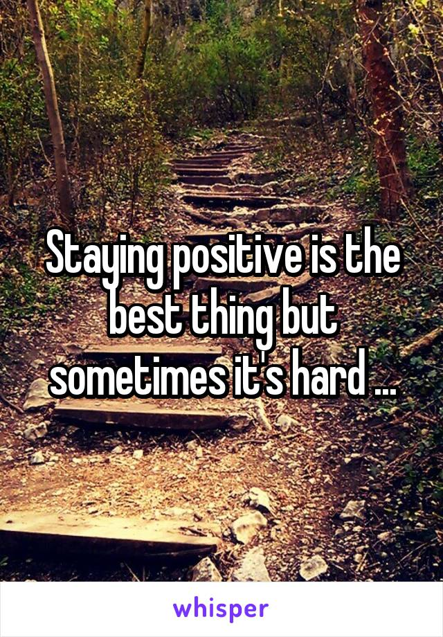 Staying positive is the best thing but sometimes it's hard ...