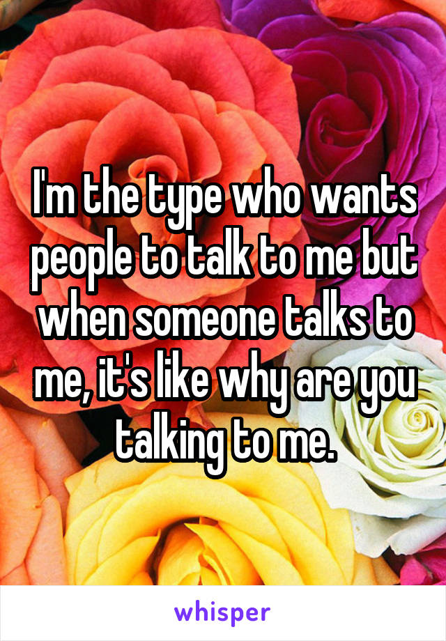 I'm the type who wants people to talk to me but when someone talks to me, it's like why are you talking to me.