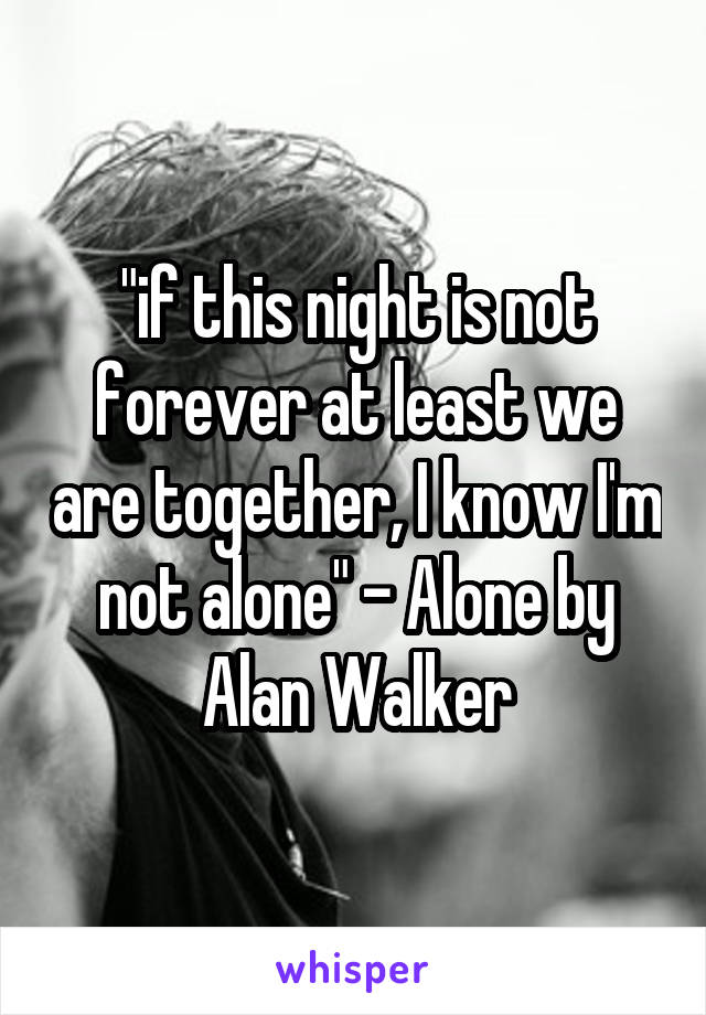 """""""if this night is not forever at least we are together, I know I'm not alone"""" - Alone by Alan Walker"""