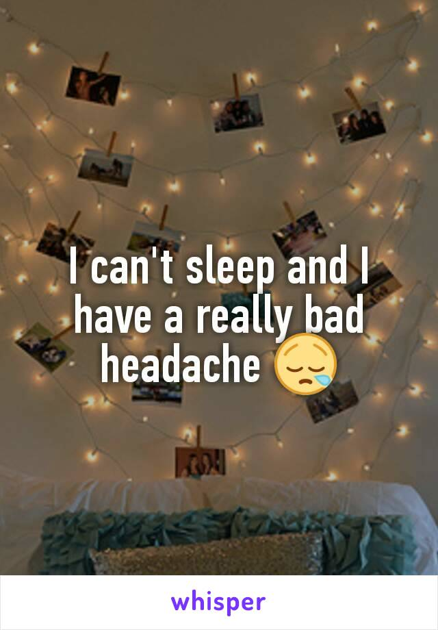 I can't sleep and I have a really bad headache 😪