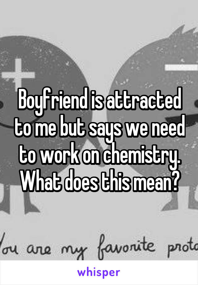 Boyfriend is attracted to me but says we need to work on chemistry. What does this mean?