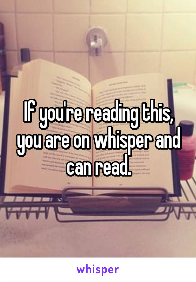 If you're reading this, you are on whisper and can read.