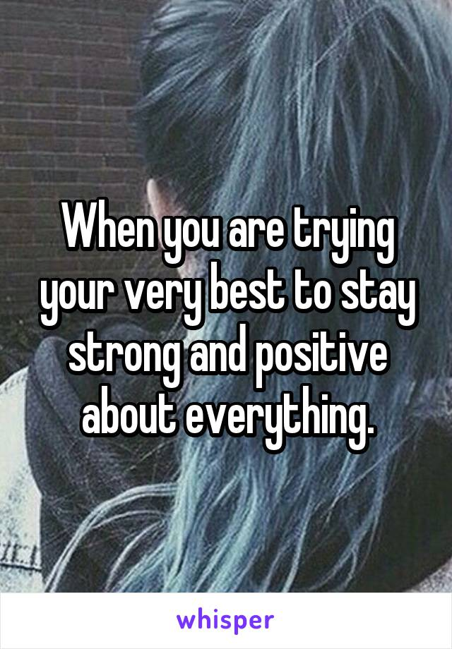 When you are trying your very best to stay strong and positive about everything.