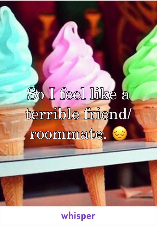 So I feel like a terrible friend/roommate. 😔
