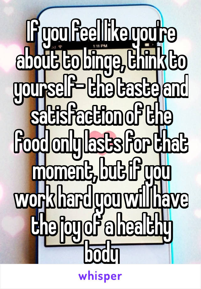 If you feel like you're about to binge, think to yourself- the taste and satisfaction of the food only lasts for that moment, but if you work hard you will have the joy of a healthy body