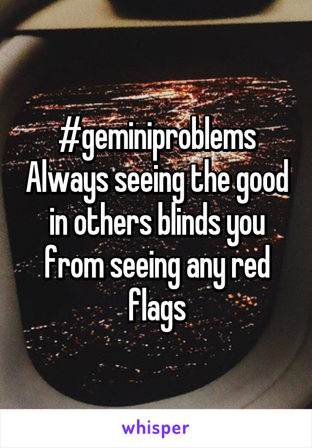#geminiproblems Always seeing the good in others blinds you from seeing any red flags