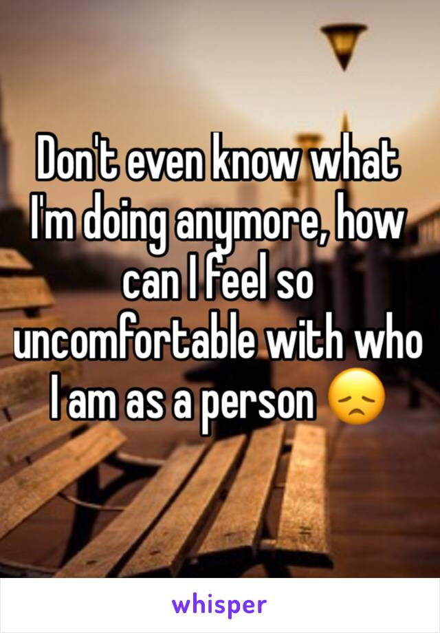 Don't even know what I'm doing anymore, how can I feel so uncomfortable with who I am as a person 😞