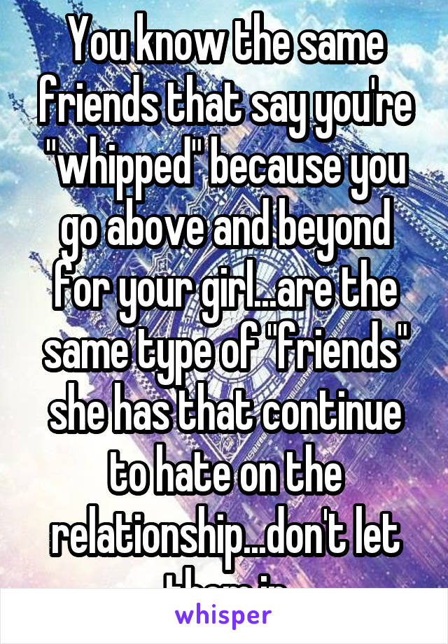 """You know the same friends that say you're """"whipped"""" because you go above and beyond for your girl...are the same type of """"friends"""" she has that continue to hate on the relationship...don't let them in"""