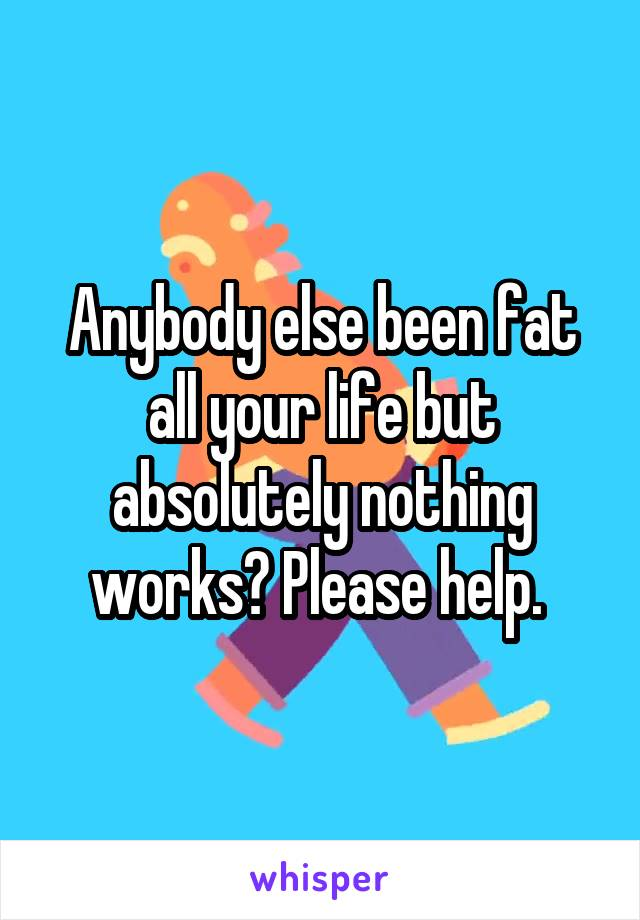 Anybody else been fat all your life but absolutely nothing works? Please help.