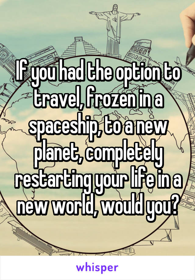 If you had the option to travel, frozen in a spaceship, to a new planet, completely restarting your life in a new world, would you?