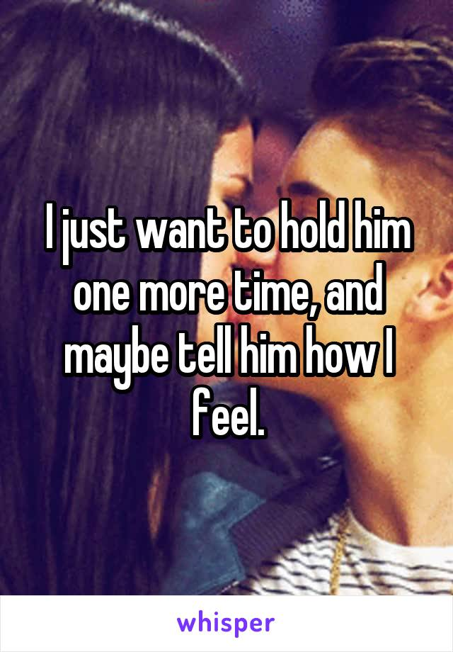 I just want to hold him one more time, and maybe tell him how I feel.