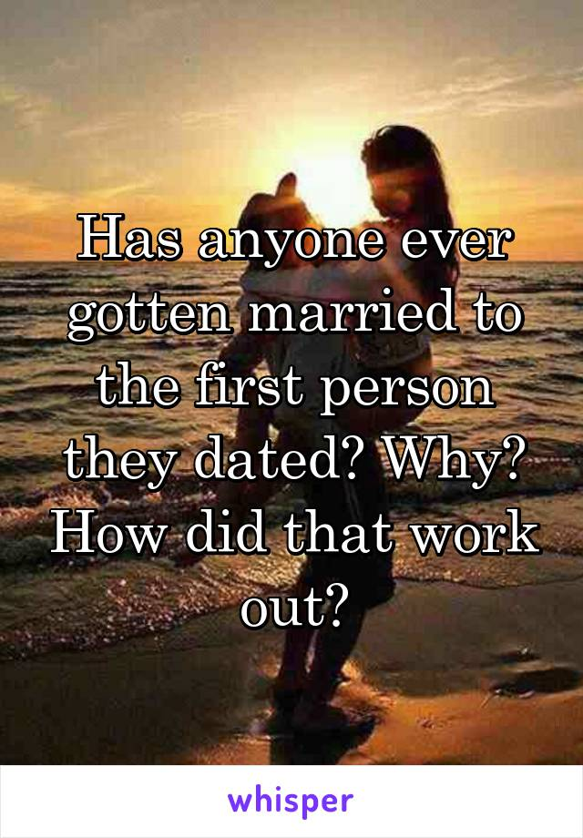 Has anyone ever gotten married to the first person they dated? Why? How did that work out?